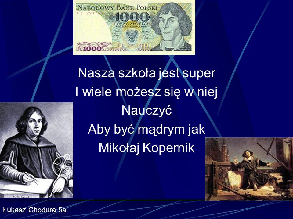 Nasza szkoła jest super I wiele możesz się w niej Nauczyć Aby być mądrym jak Mikołaj Kopernik Łukasz Chodura 5a