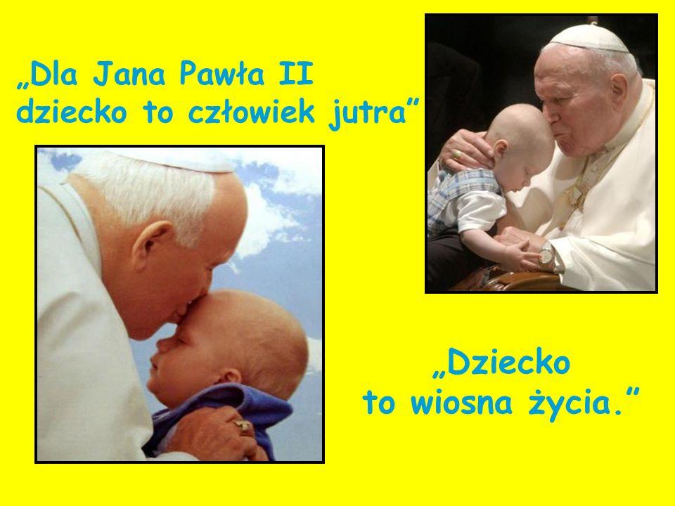 Dla Jana Pawła II dziecko to człowiek jutra Dziecko to wiosna życia.