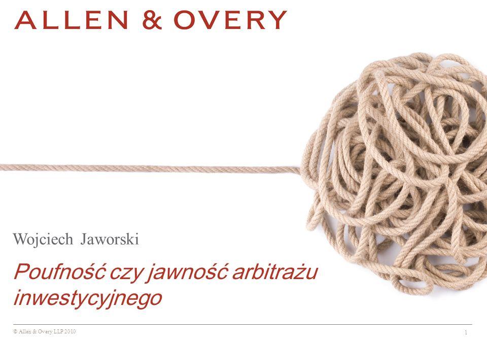 © Allen & Overy LLP 2010 1 Wojciech Jaworski Poufność czy jawność arbitrażu inwestycyjnego