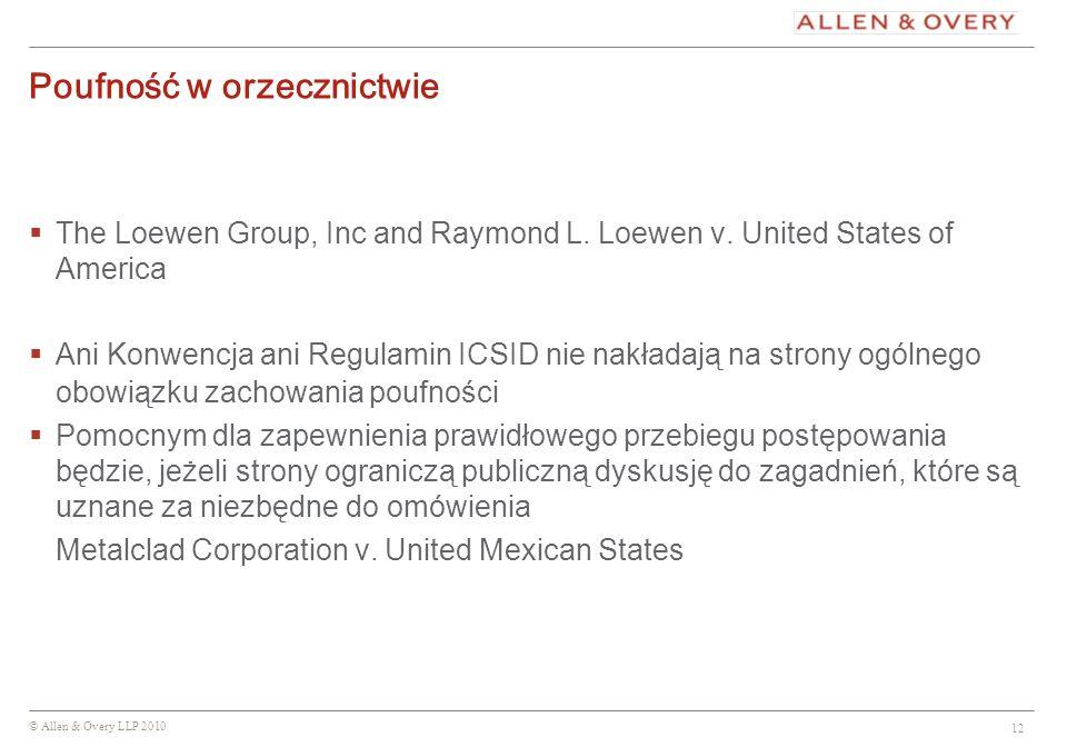 © Allen & Overy LLP 2010 12 Poufność w orzecznictwie The Loewen Group, Inc and Raymond L. Loewen v. United States of America Ani Konwencja ani Regulam