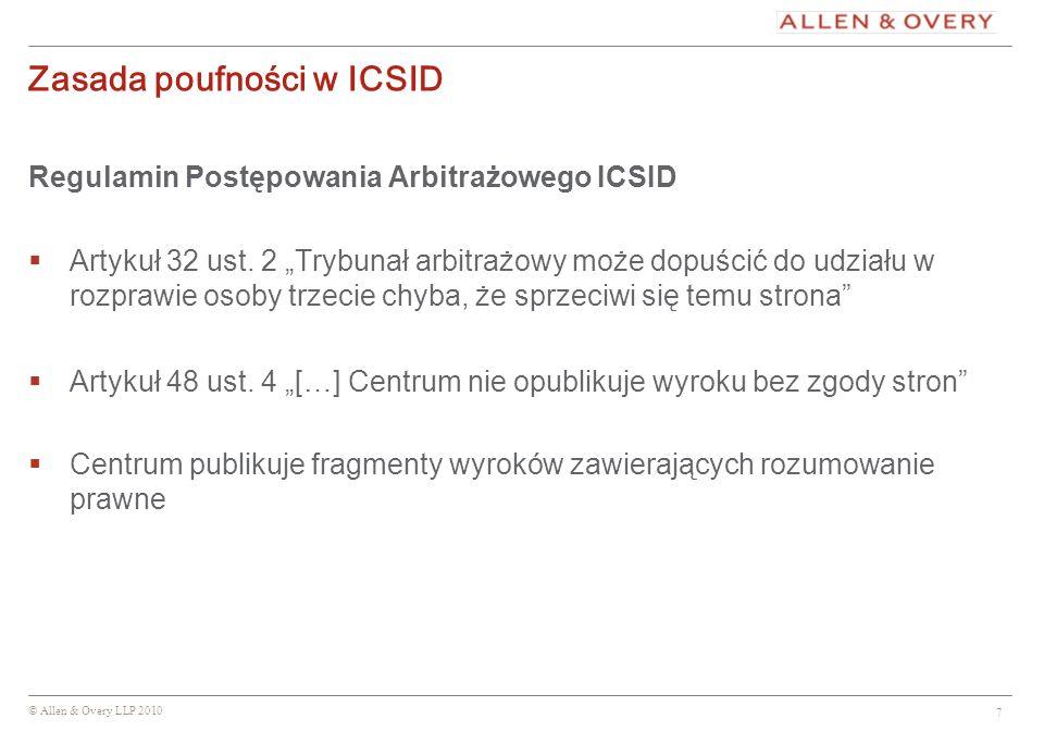 © Allen & Overy LLP 2010 7 Zasada poufności w ICSID Regulamin Postępowania Arbitrażowego ICSID Artykuł 32 ust. 2 Trybunał arbitrażowy może dopuścić do