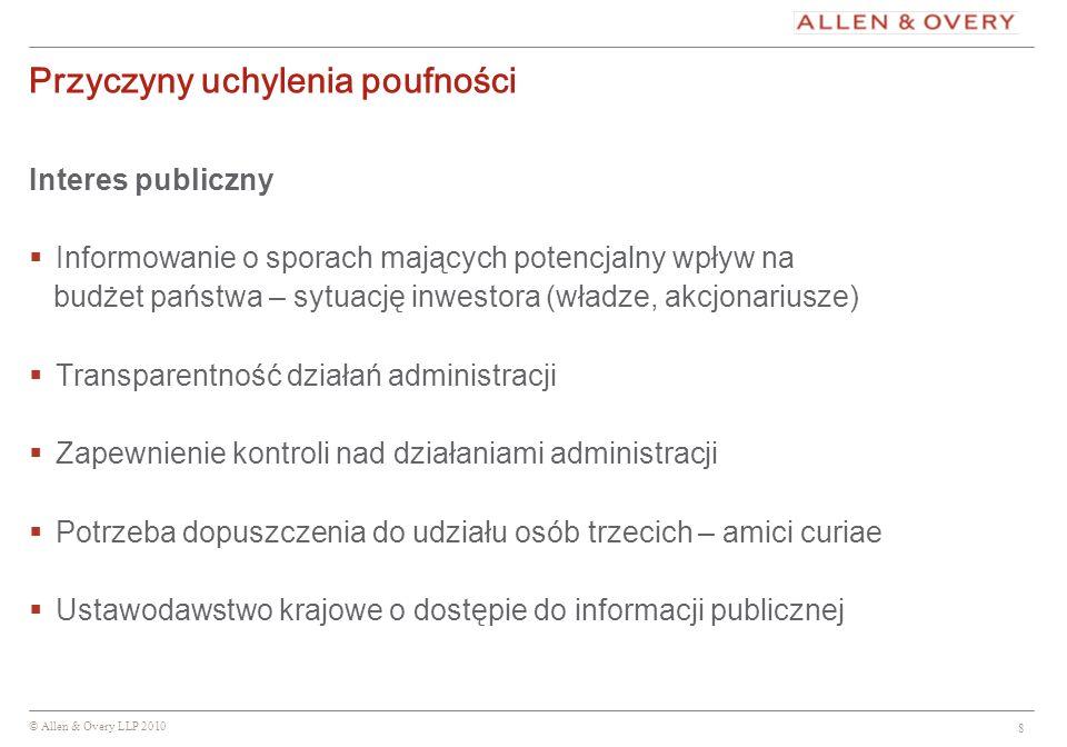 © Allen & Overy LLP 2010 8 Przyczyny uchylenia poufności Interes publiczny Informowanie o sporach mających potencjalny wpływ na budżet państwa – sytua