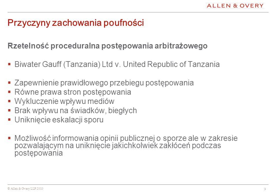 © Allen & Overy LLP 2010 9 Przyczyny zachowania poufności Rzetelność proceduralna postępowania arbitrażowego Biwater Gauff (Tanzania) Ltd v. United Re
