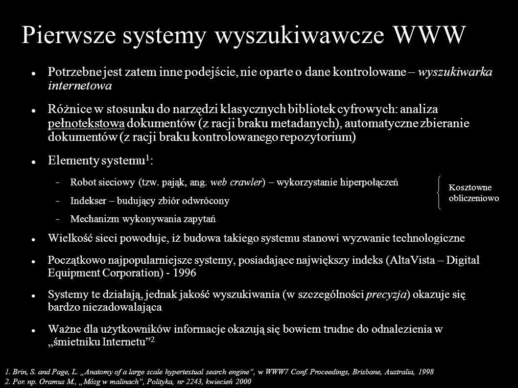 Pierwsze systemy wyszukiwawcze WWW Potrzebne jest zatem inne podejście, nie oparte o dane kontrolowane – wyszukiwarka internetowa Różnice w stosunku do narzędzi klasycznych bibliotek cyfrowych: analiza pełnotekstowa dokumentów (z racji braku metadanych), automatyczne zbieranie dokumentów (z racji braku kontrolowanego repozytorium) Elementy systemu 1 : Robot sieciowy (tzw.