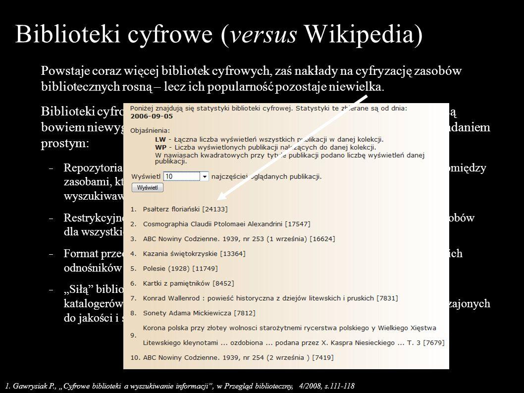 Biblioteki cyfrowe (versus Wikipedia) Serwisy takie jak Wikipedia czy też nawet Google Books są obecnie po prostu znacznie bardziej bardziej wygodne – i przez to bardziej popularne, Problem nie zniknie sam – zaś tworzenie metabibliotek cyfrowych (harvesting, OAI) powoduje, iż biblioteki cyfrowe zaczynają upodabniać się, pod względem objętości ale i jakości zasobów informacyjnych – do wczesnej sieci WWW, Czy rozwiązaniem byłoby pełne otwarcie zawartości bibliotek cyfrowych – i umożliwienie przeszukiwania przechowywanych tamże zasobów przez uniwersalne systemy wyszukiwawcze takie jak Google Search.