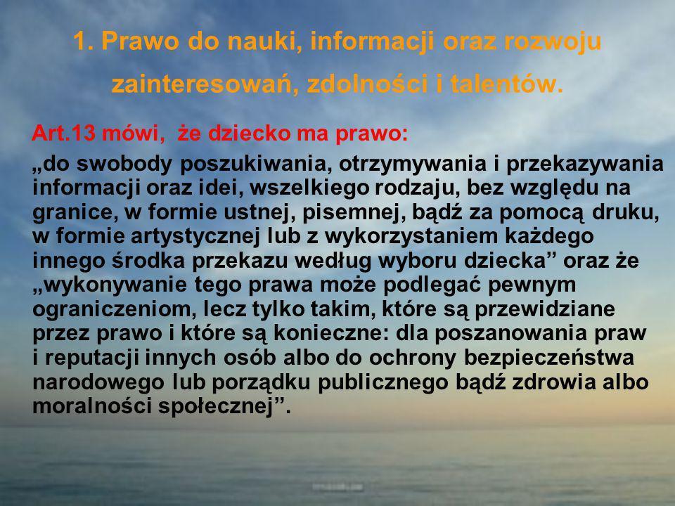 1. Prawo do nauki, informacji oraz rozwoju zainteresowań, zdolności i talentów. Art.13 mówi, że dziecko ma prawo: do swobody poszukiwania, otrzymywani