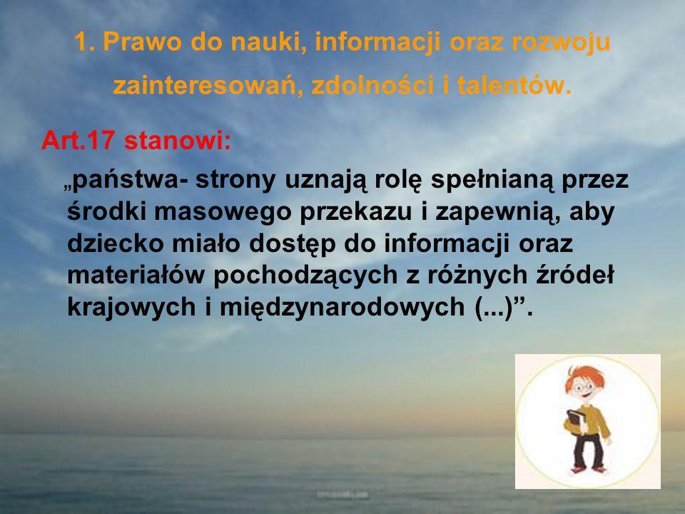 1. Prawo do nauki, informacji oraz rozwoju zainteresowań, zdolności i talentów. Art.17 stanowi: państwa- strony uznają rolę spełnianą przez środki mas