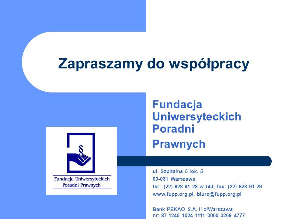 Zapraszamy do współpracy Fundacja Uniwersyteckich Poradni Prawnych ul. Szpitalna 5 lok. 5 00-031 Warszawa tel.: (22) 828 91 28 w.143; fax: (22) 828 91