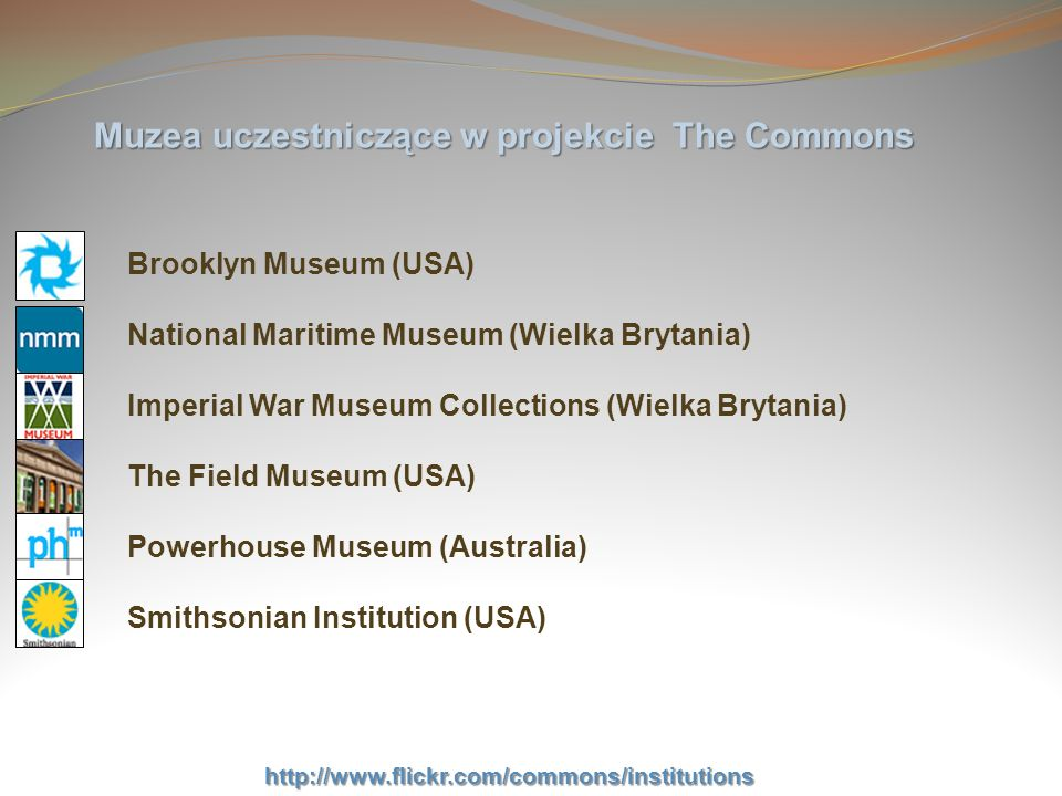 Muzea uczestniczące w projekcie The Commons George Eastman House (USA) National Media Museum (Wielka Brytania) Musée McCord Museum (Kanada) Australian War Memorial (Australia) National Galleries of Scotland (Wielka Brytania) Galt Museum & Archives (Kanada) http://www.flickr.com/commons/institutions