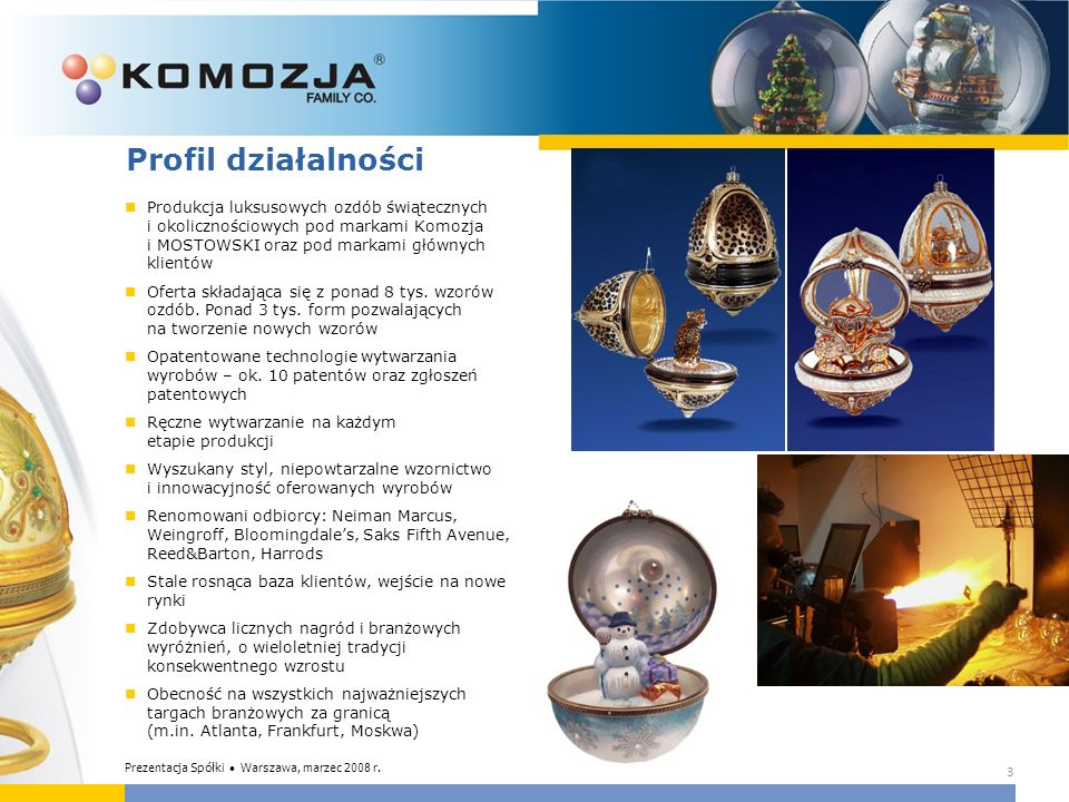 3 Profil działalności Produkcja luksusowych ozdób świątecznych i okolicznościowych pod markami Komozja i MOSTOWSKI oraz pod markami głównych klientów