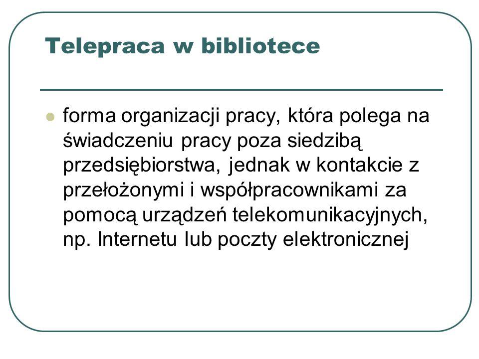 Telepraca w bibliotece forma organizacji pracy, która polega na świadczeniu pracy poza siedzibą przedsiębiorstwa, jednak w kontakcie z przełożonymi i