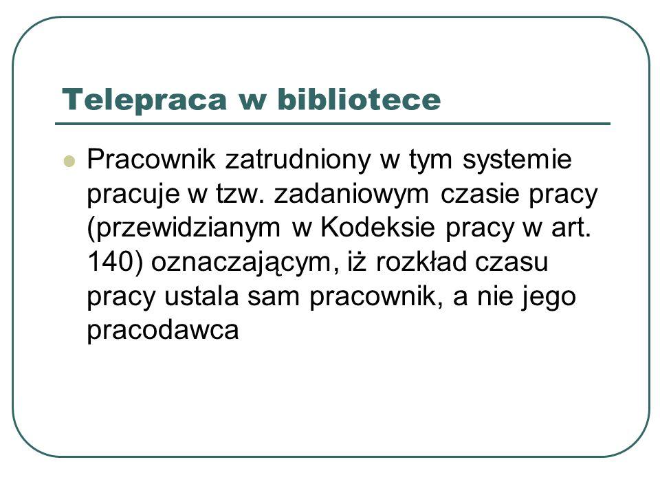 Telepraca w bibliotece Pracownik zatrudniony w tym systemie pracuje w tzw. zadaniowym czasie pracy (przewidzianym w Kodeksie pracy w art. 140) oznacza