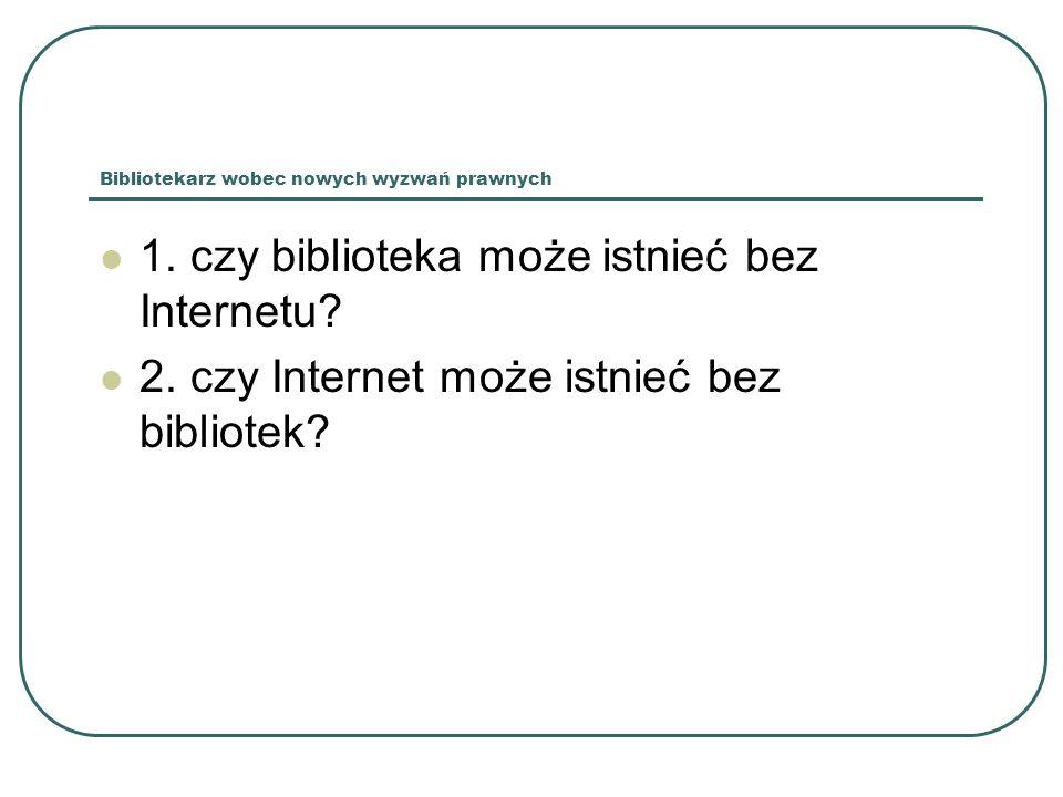 Bibliotekarz wobec nowych wyzwań prawnych 1. czy biblioteka może istnieć bez Internetu? 2. czy Internet może istnieć bez bibliotek?