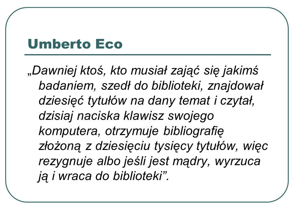 Umberto Eco Dawniej ktoś, kto musiał zająć się jakimś badaniem, szedł do biblioteki, znajdował dziesięć tytułów na dany temat i czytał, dzisiaj nacisk