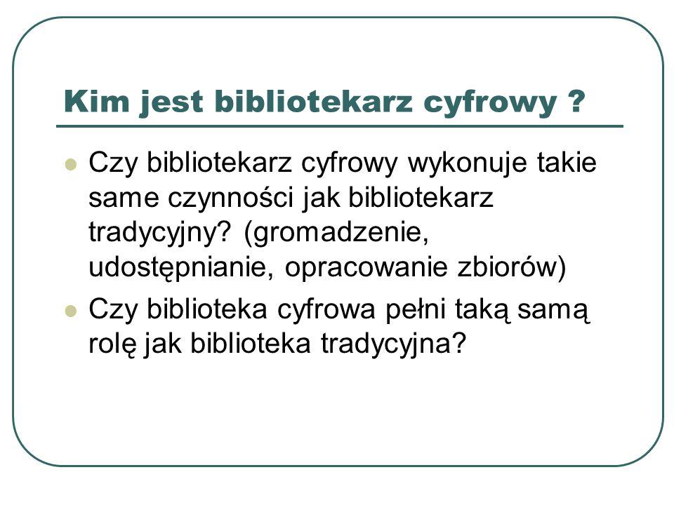 Kim jest bibliotekarz cyfrowy ? Czy bibliotekarz cyfrowy wykonuje takie same czynności jak bibliotekarz tradycyjny? (gromadzenie, udostępnianie, oprac