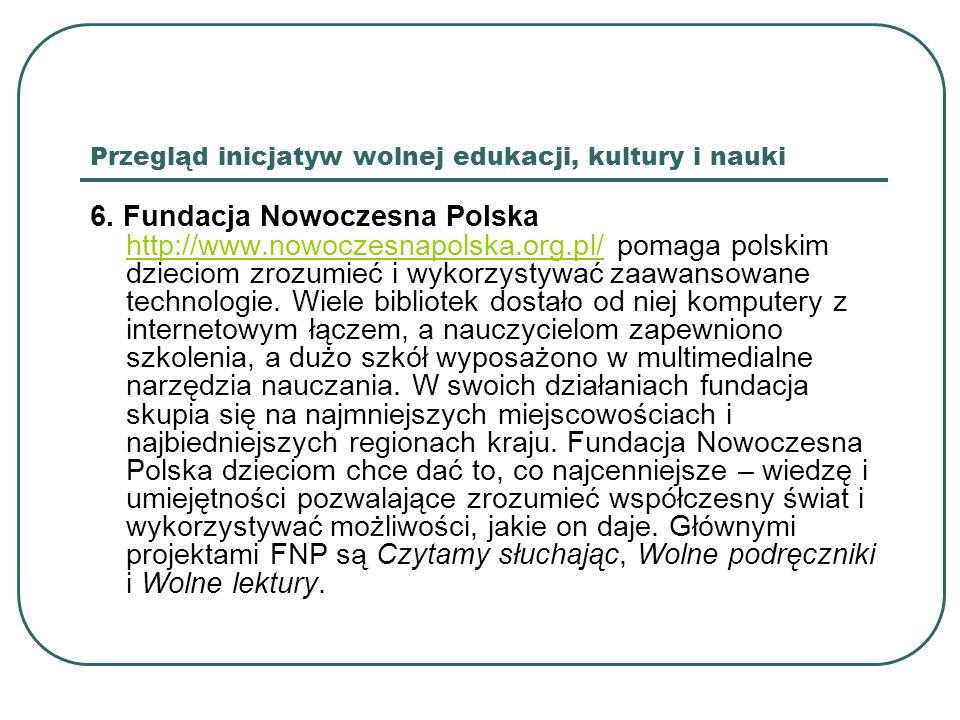 Przegląd inicjatyw wolnej edukacji, kultury i nauki 6. Fundacja Nowoczesna Polska http://www.nowoczesnapolska.org.pl/ pomaga polskim dzieciom zrozumie