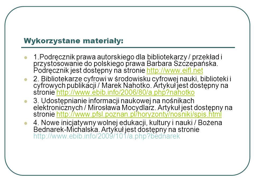 Wykorzystane materiały: 1.Podręcznik prawa autorskiego dla bibliotekarzy / przekład i przystosowanie do polskiego prawa Barbara Szczepańska. Podręczni