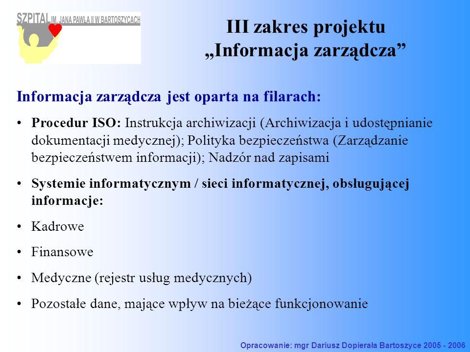 III zakres projektu Informacja zarządcza Informacja zarządcza jest oparta na filarach: Procedur ISO: Instrukcja archiwizacji (Archiwizacja i udostępnianie dokumentacji medycznej); Polityka bezpieczeństwa (Zarządzanie bezpieczeństwem informacji); Nadzór nad zapisami Systemie informatycznym / sieci informatycznej, obsługującej informacje: Kadrowe Finansowe Medyczne (rejestr usług medycznych) Pozostałe dane, mające wpływ na bieżące funkcjonowanie Opracowanie: mgr Dariusz Dopierała Bartoszyce 2005 - 2006