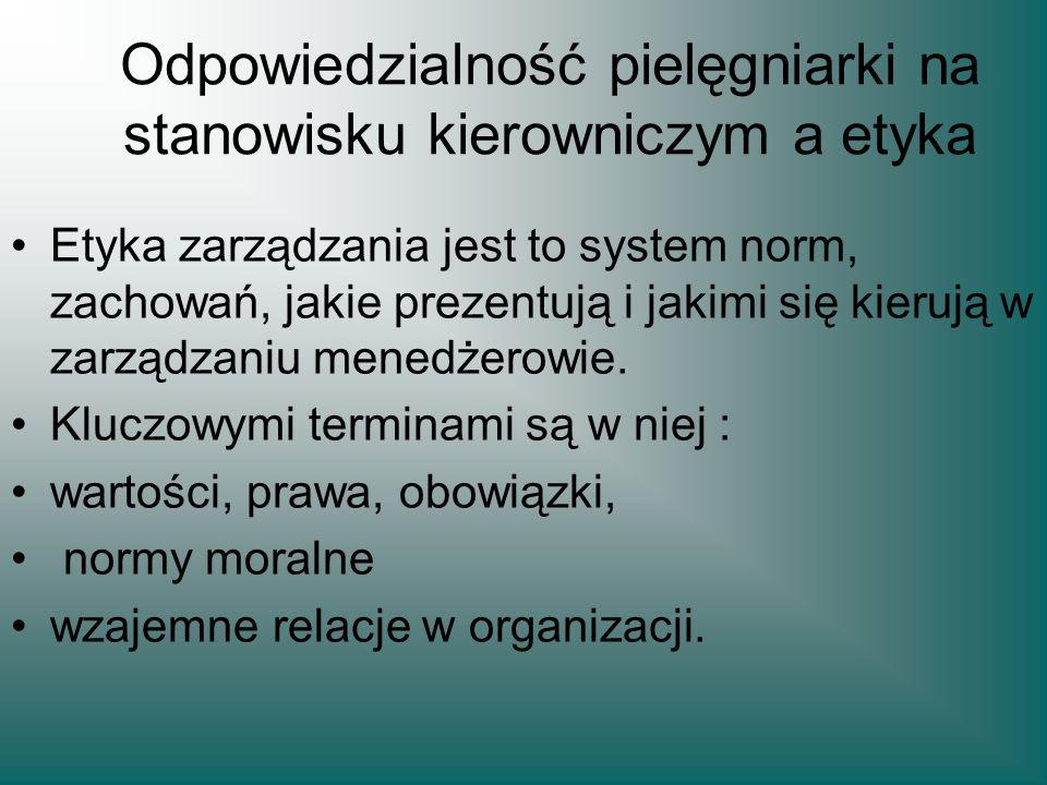 Odpowiedzialność pielęgniarki na stanowisku kierowniczym a etyka Etyka zarządzania jest to system norm, zachowań, jakie prezentują i jakimi się kieruj