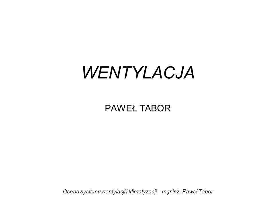 WENTYLACJA PAWEŁ TABOR Ocena systemu wentylacji i klimatyzacji – mgr inż. Paweł Tabor