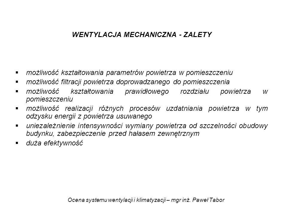 Ocena systemu wentylacji i klimatyzacji – mgr inż. Paweł Tabor WENTYLACJA MECHANICZNA - ZALETY możliwość kształtowania parametrów powietrza w pomieszc