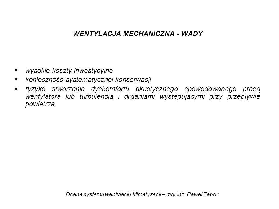 Ocena systemu wentylacji i klimatyzacji – mgr inż. Paweł Tabor WENTYLACJA MECHANICZNA - WADY wysokie koszty inwestycyjne konieczność systematycznej ko