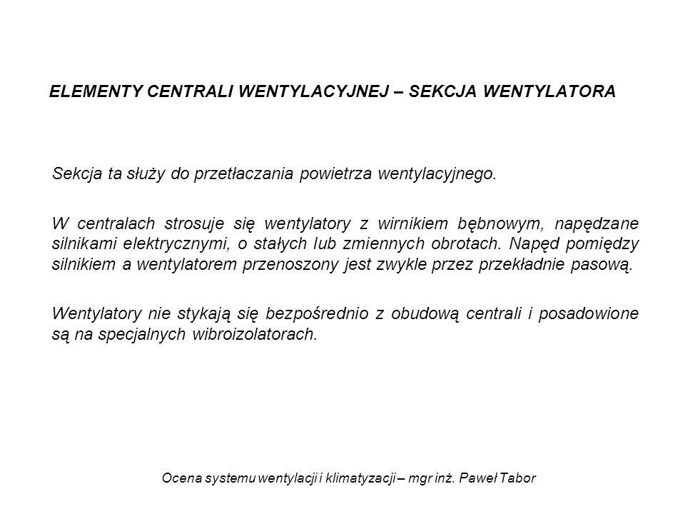 Ocena systemu wentylacji i klimatyzacji – mgr inż. Paweł Tabor ELEMENTY CENTRALI WENTYLACYJNEJ – SEKCJA WENTYLATORA Sekcja ta służy do przetłaczania p