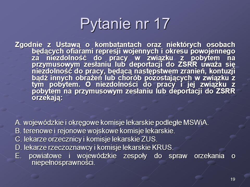 19 Pytanie nr 17 Zgodnie z Ustawą o kombatantach oraz niektórych osobach będących ofiarami represji wojennych i okresu powojennego za niezdolność do p