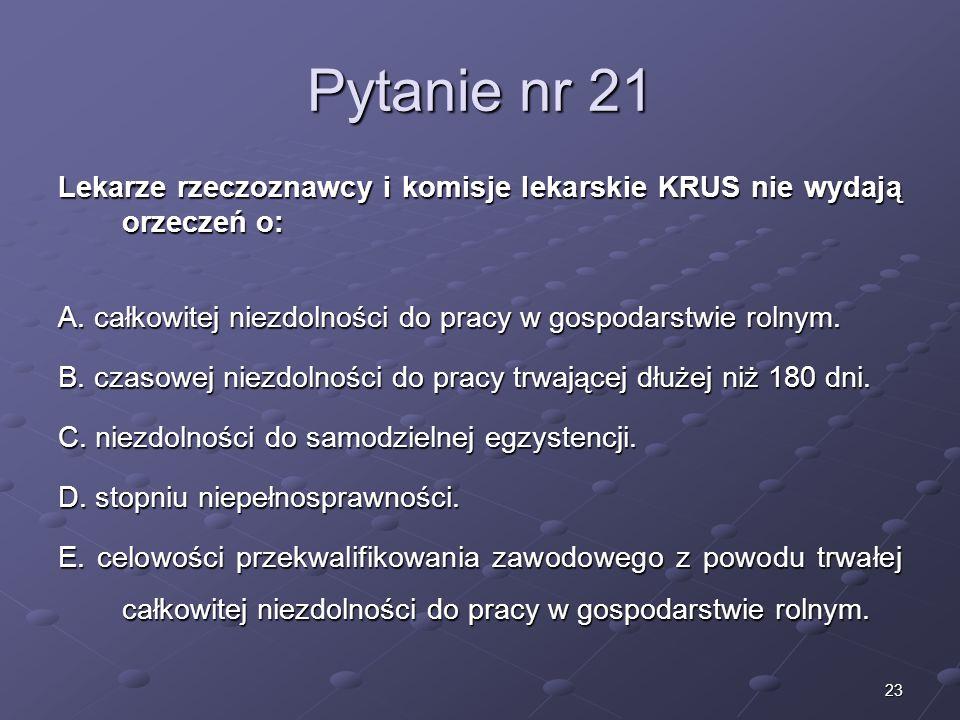 23 Pytanie nr 21 Lekarze rzeczoznawcy i komisje lekarskie KRUS nie wydają orzeczeń o: A. całkowitej niezdolności do pracy w gospodarstwie rolnym. B. c