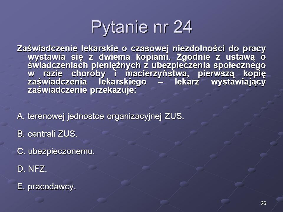 26 Pytanie nr 24 Zaświadczenie lekarskie o czasowej niezdolności do pracy wystawia się z dwiema kopiami. Zgodnie z ustawą o świadczeniach pieniężnych