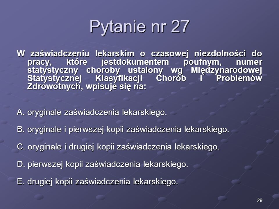 29 Pytanie nr 27 W zaświadczeniu lekarskim o czasowej niezdolności do pracy, które jestdokumentem poufnym, numer statystyczny choroby ustalony wg Międ