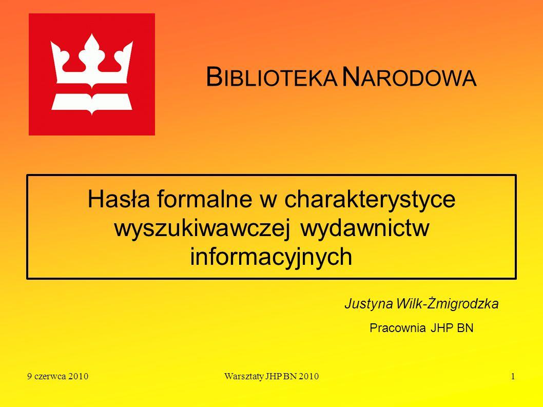 9 czerwca 2010Warsztaty JHP BN 20101 Hasła formalne w charakterystyce wyszukiwawczej wydawnictw informacyjnych Justyna Wilk-Żmigrodzka Pracownia JHP B