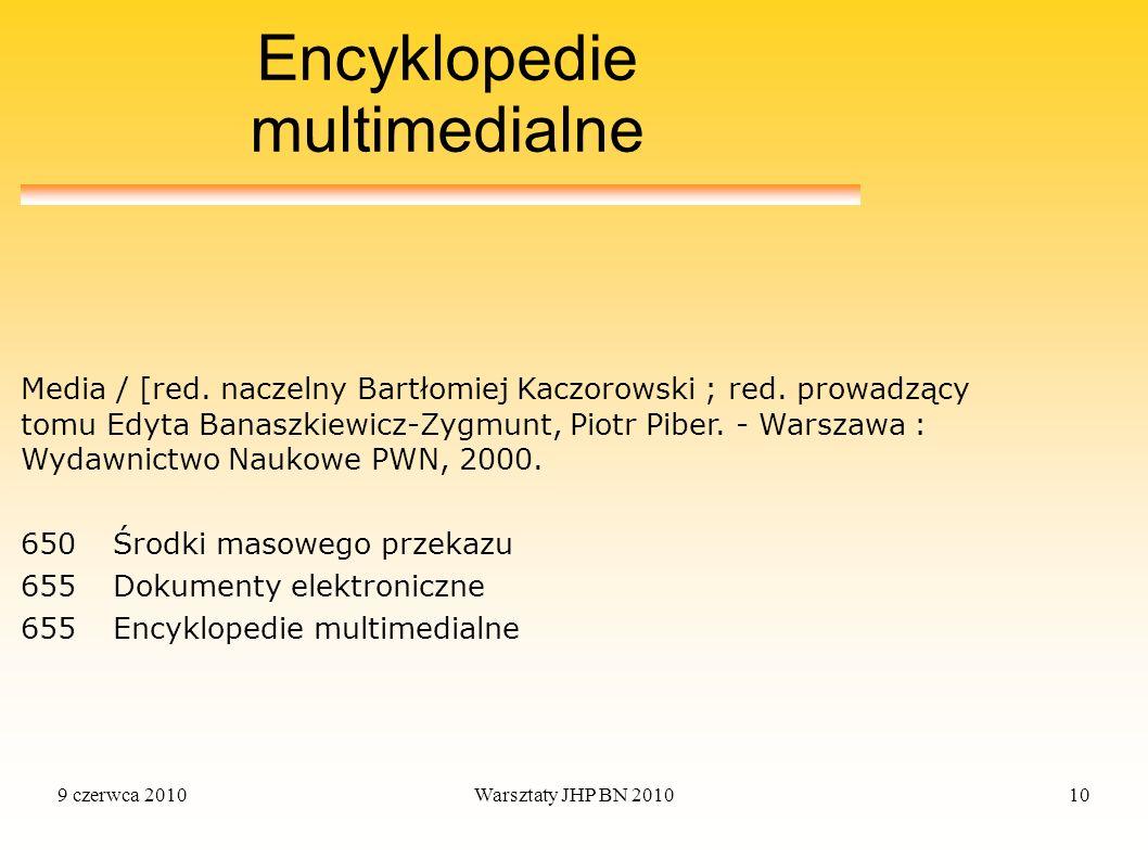 9 czerwca 2010Warsztaty JHP BN 201010 Encyklopedie multimedialne 650 Środki masowego przekazu 655 Dokumenty elektroniczne 655 Encyklopedie multimedial