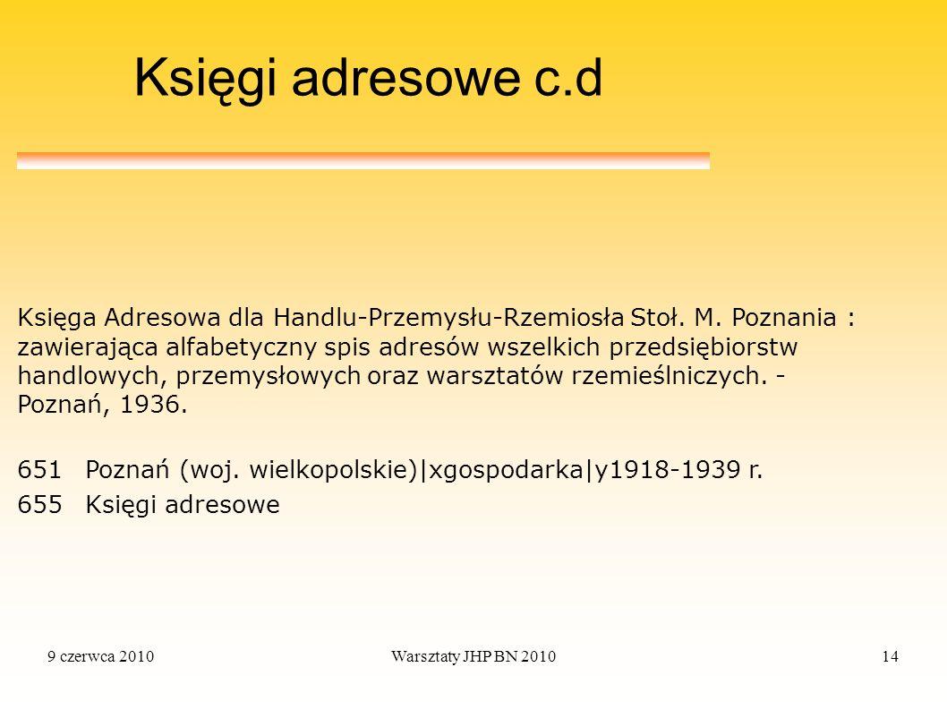 9 czerwca 2010Warsztaty JHP BN 201014 Księgi adresowe c.d Księga Adresowa dla Handlu-Przemysłu-Rzemiosła Stoł. M. Poznania : zawierająca alfabetyczny