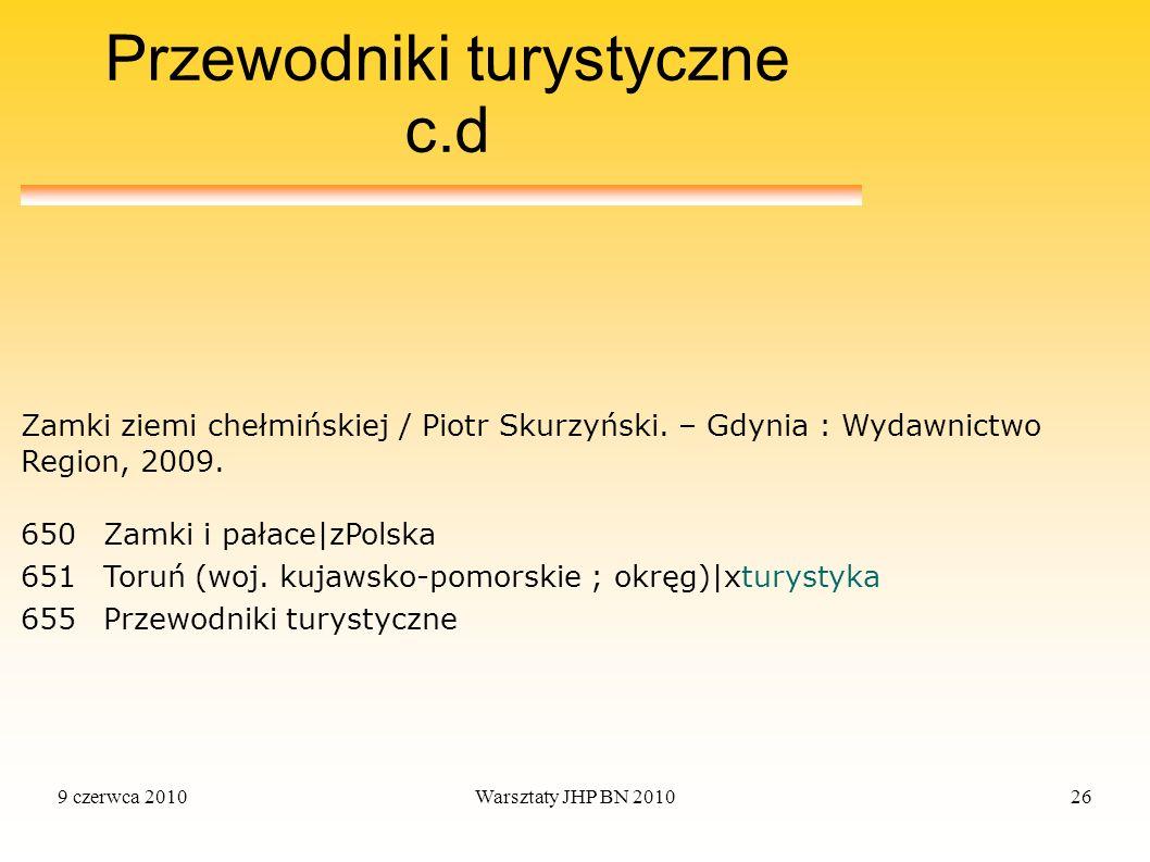 9 czerwca 2010Warsztaty JHP BN 201026 Przewodniki turystyczne c.d 650Zamki i pałace|zPolska 651Toruń (woj. kujawsko-pomorskie ; okręg)|xturystyka 655P