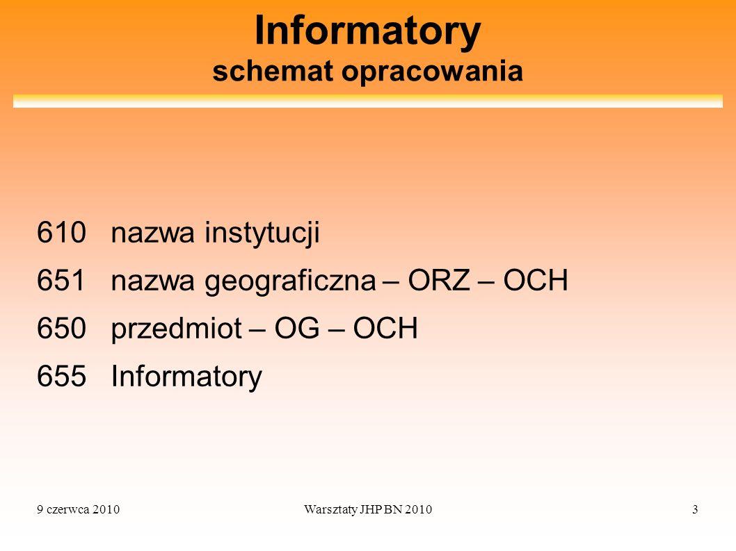 9 czerwca 2010Warsztaty JHP BN 20103 Informatory schemat opracowania 610 nazwa instytucji 651 nazwa geograficzna – ORZ – OCH 650 przedmiot – OG – OCH