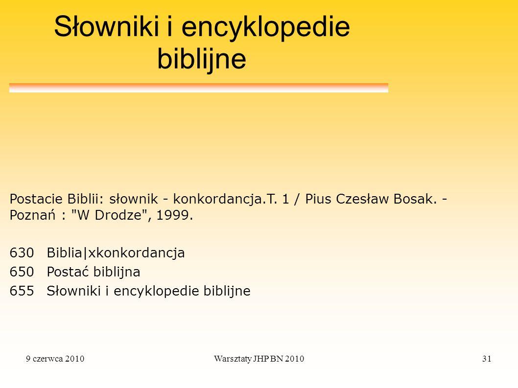 9 czerwca 2010Warsztaty JHP BN 201031 Słowniki i encyklopedie biblijne 630Biblia|xkonkordancja 650Postać biblijna 655Słowniki i encyklopedie biblijne