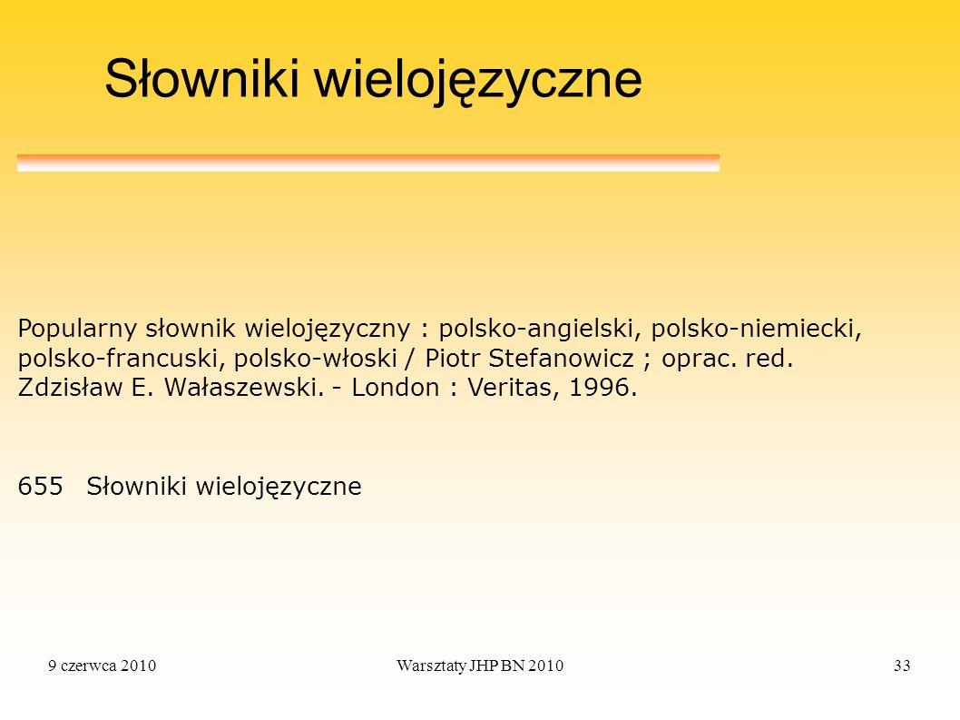 9 czerwca 2010Warsztaty JHP BN 201033 Słowniki wielojęzyczne 655Słowniki wielojęzyczne Popularny słownik wielojęzyczny : polsko-angielski, polsko-niem