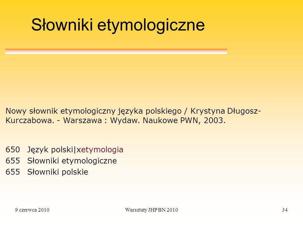 9 czerwca 2010Warsztaty JHP BN 201034 Słowniki etymologiczne 650Język polski|xetymologia 655Słowniki etymologiczne 655Słowniki polskie Nowy słownik et