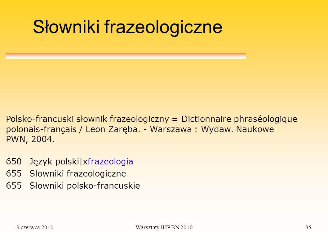 9 czerwca 2010Warsztaty JHP BN 201035 Słowniki frazeologiczne 650Język polski|xfrazeologia 655Słowniki frazeologiczne 655Słowniki polsko-francuskie Po