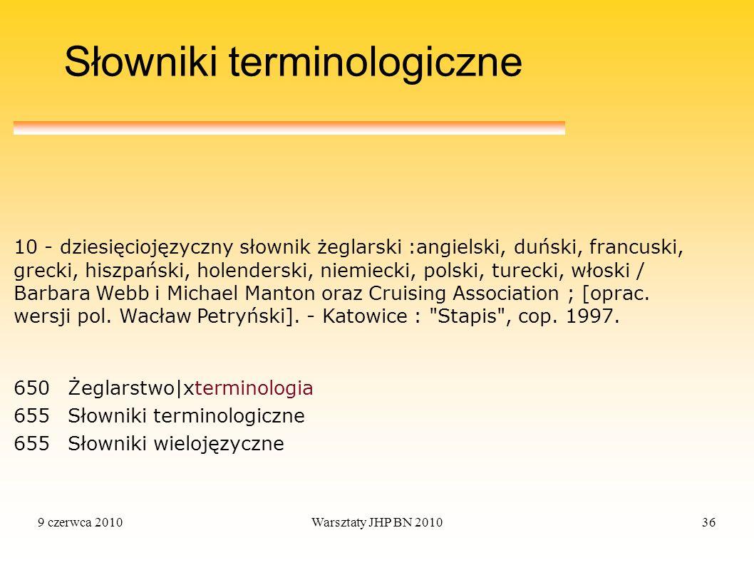 9 czerwca 2010Warsztaty JHP BN 201036 Słowniki terminologiczne 650Żeglarstwo|xterminologia 655Słowniki terminologiczne 655Słowniki wielojęzyczne 10 -