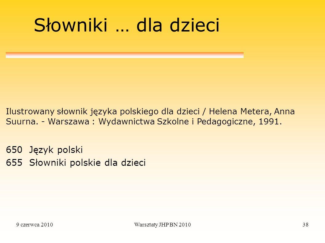 9 czerwca 2010Warsztaty JHP BN 201038 Słowniki … dla dzieci Ilustrowany słownik języka polskiego dla dzieci / Helena Metera, Anna Suurna. - Warszawa :
