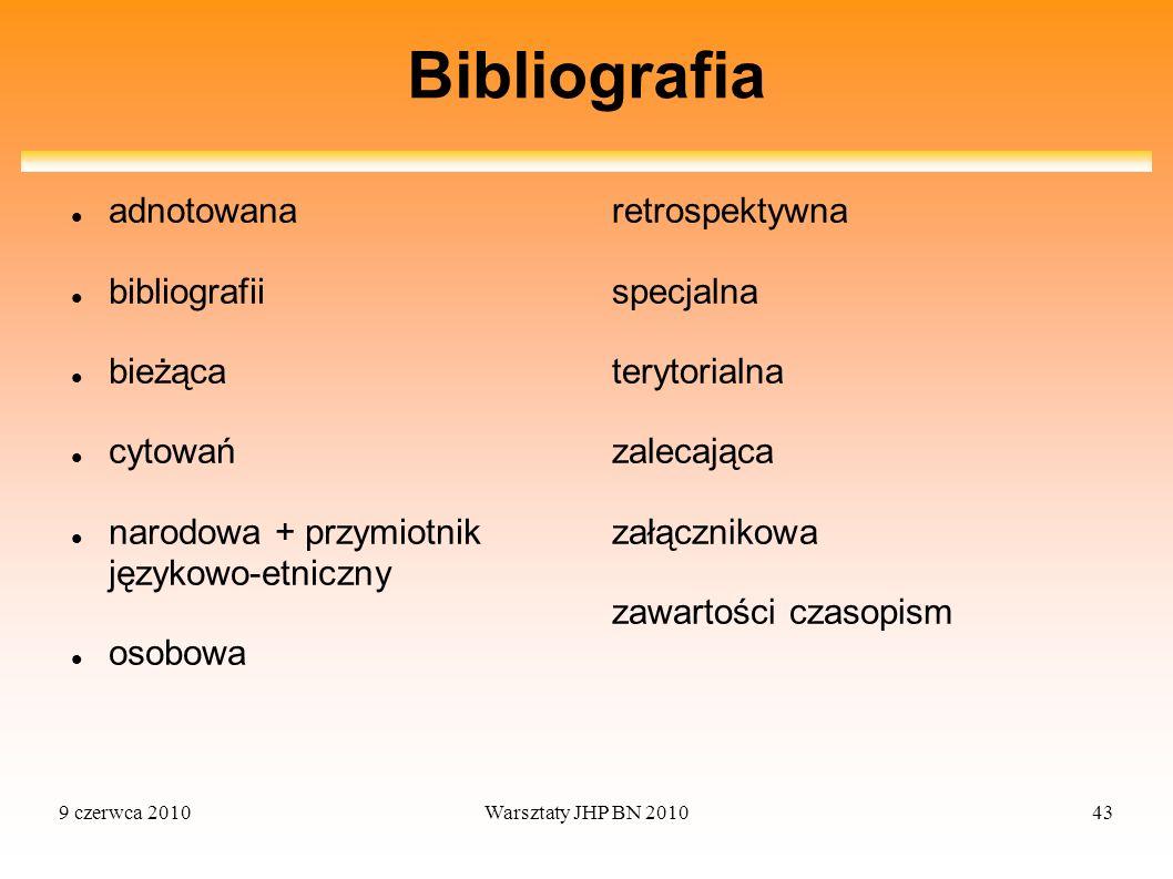 9 czerwca 2010Warsztaty JHP BN 201043 Bibliografia adnotowana bibliografii bieżąca cytowań narodowa + przymiotnik językowo-etniczny osobowa retrospekt