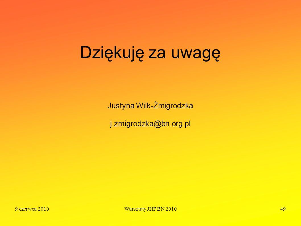 9 czerwca 2010Warsztaty JHP BN 201049 Dziękuję za uwagę Justyna Wilk-Żmigrodzka j.zmigrodzka@bn.org.pl