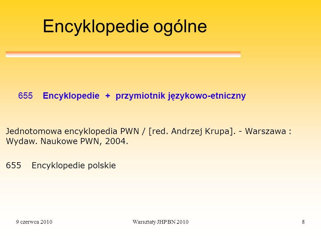 9 czerwca 2010Warsztaty JHP BN 20108 Encyklopedie ogólne 655 Encyklopedie + przymiotnik językowo-etniczny 655 Encyklopedie polskie Jednotomowa encyklo