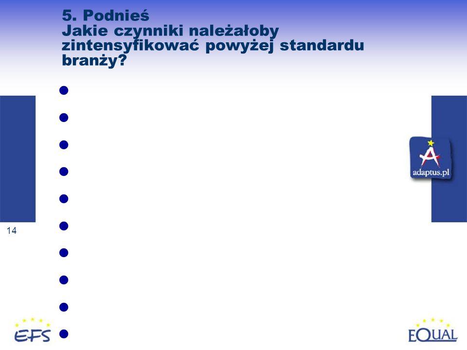 14 5. Podnieś Jakie czynniki należałoby zintensyfikować powyżej standardu branży?