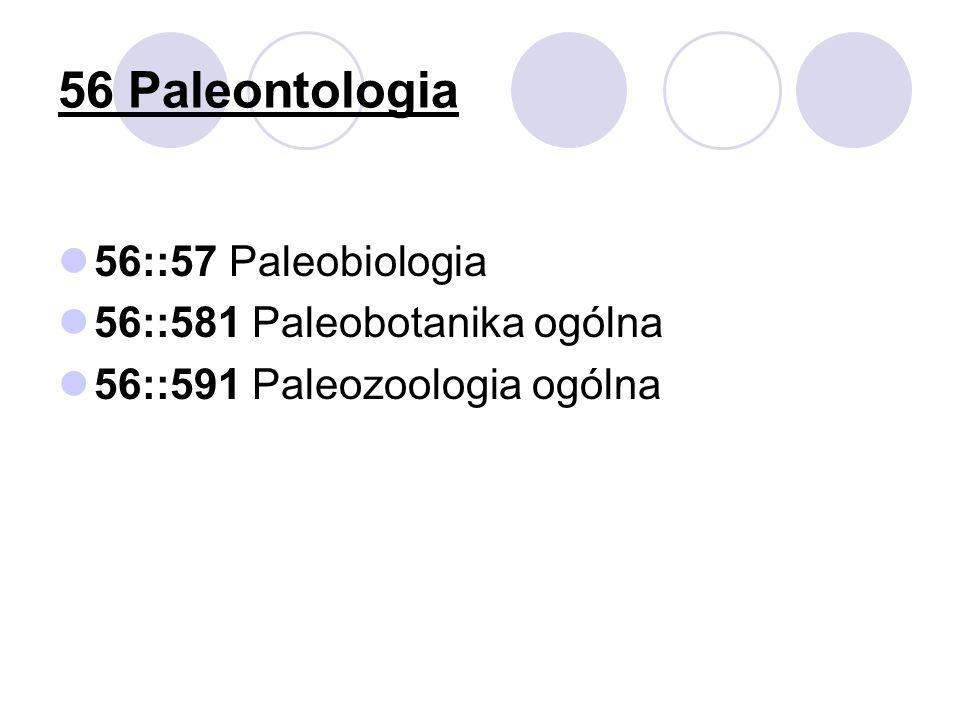 56 Paleontologia 56::57 Paleobiologia 56::581 Paleobotanika ogólna 56::591 Paleozoologia ogólna