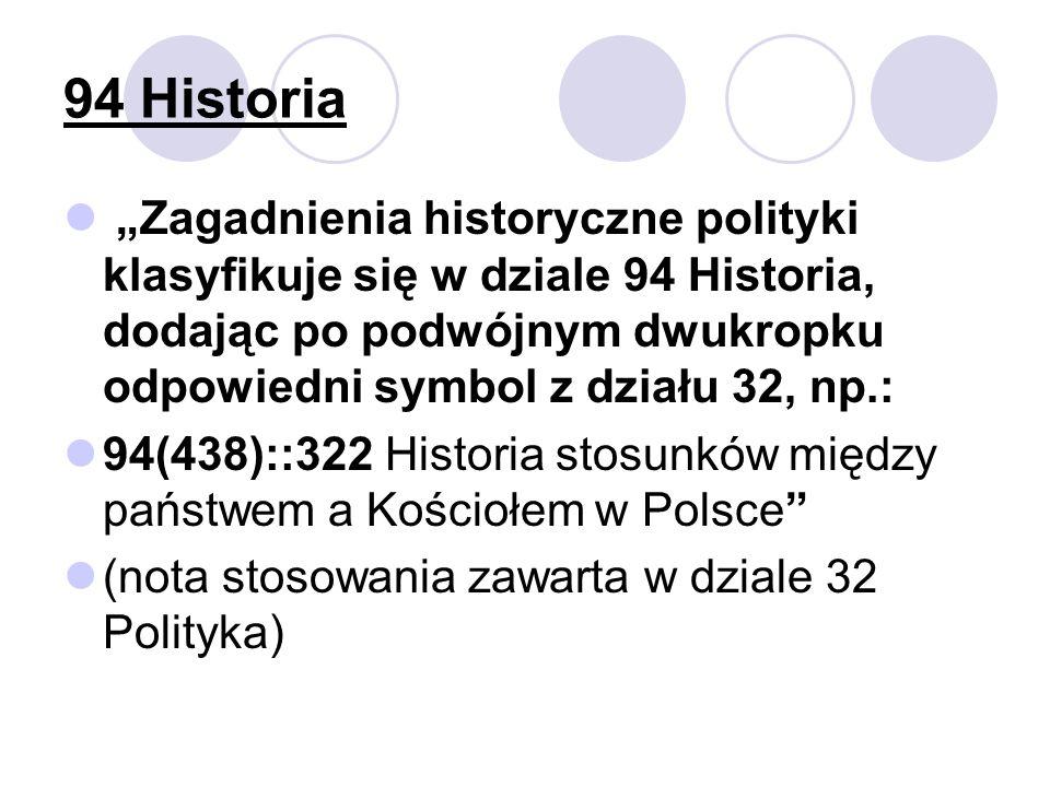 94 Historia Zagadnienia historyczne polityki klasyfikuje się w dziale 94 Historia, dodając po podwójnym dwukropku odpowiedni symbol z działu 32, np.: 94(438)::322 Historia stosunków między państwem a Kościołem w Polsce (nota stosowania zawarta w dziale 32 Polityka)
