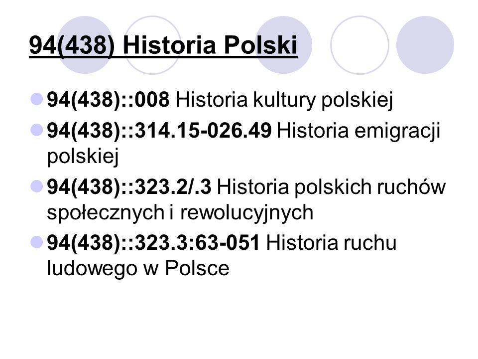 94(438) Historia Polski 94(438)::008 Historia kultury polskiej 94(438)::314.15-026.49 Historia emigracji polskiej 94(438)::323.2/.3 Historia polskich ruchów społecznych i rewolucyjnych 94(438)::323.3:63-051 Historia ruchu ludowego w Polsce