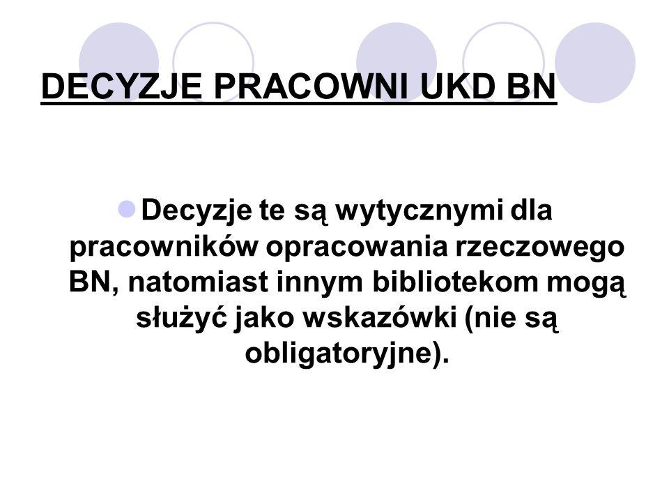 DECYZJE PRACOWNI UKD BN Decyzje te są wytycznymi dla pracowników opracowania rzeczowego BN, natomiast innym bibliotekom mogą służyć jako wskazówki (nie są obligatoryjne).
